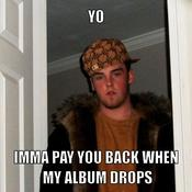 Yo imma pay you back when my album drops 9d03ff