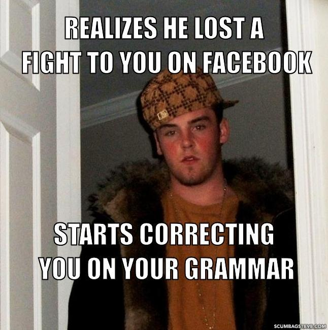Realizes he lost a fight to you on facebook starts correcting you on your grammar b7a079