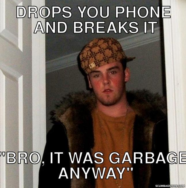 Drops you phone and breaks it bro it was garbage anyway e2a2e2