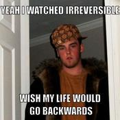 Yeah i watched irreversible wish my life would go backwards 18be01