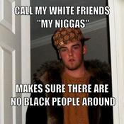 Call my white friends my niggas makes sure there are no black people around d41d8c