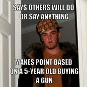 Says others will do or say anything makes point based on a 5 year old buying a gun e46616