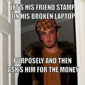 Let s his friend stamp on his broken laptop purposely and then ask s him for the money 3f40bf