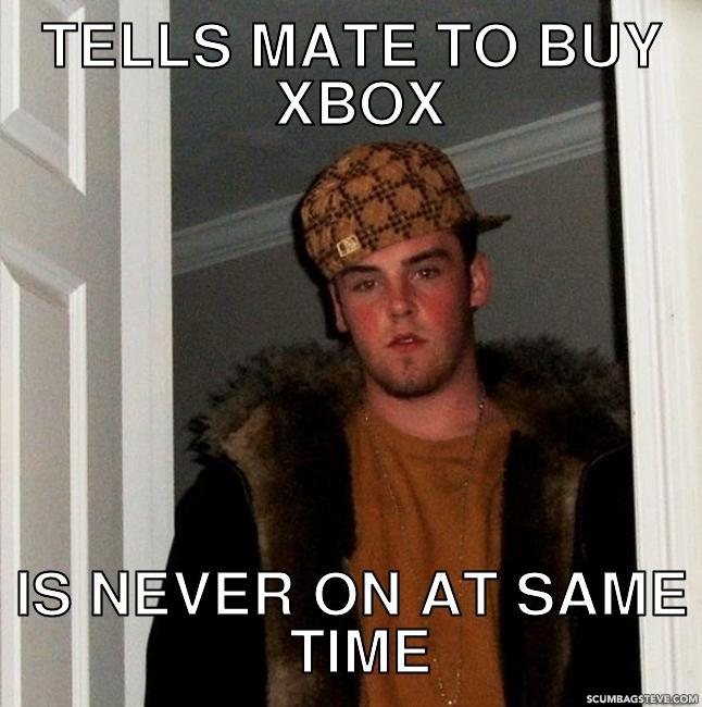 Tells mate to buy xbox is never on at same time 0f1819