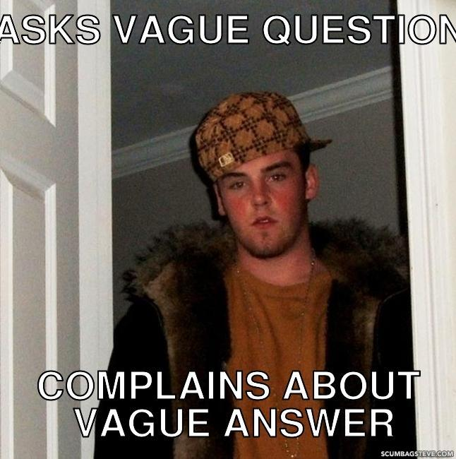 Asks vague question complains about vague answer f44455