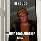 Hey dude wanna load another bowl 90f637