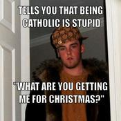 Tells you that being catholic is stupid what are you getting me for christmas 7620a6