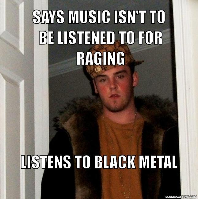 Says music isn t to be listened to for raging listens to black metal 90dcf6