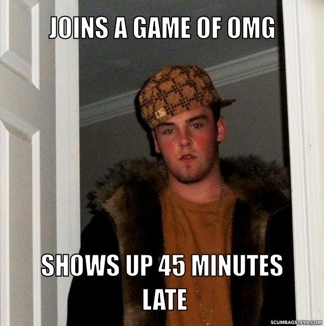 Joins a game of omg shows up 45 minutes late be2034