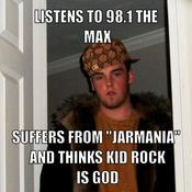 Listens to 98 1 the max suffers from jarmania and thinks kid rock is god a037c8