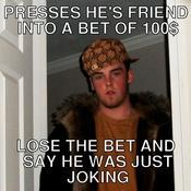Presses he s friend into a bet of 100 lose the bet and say he was just joking 6e64a3