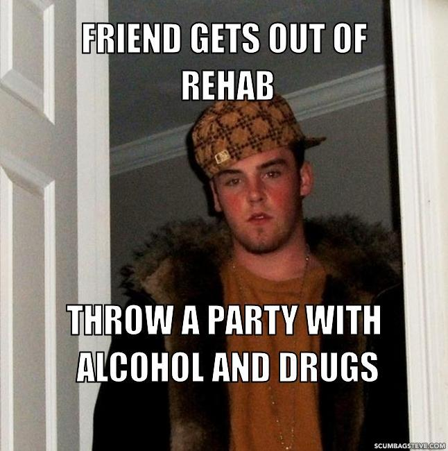 friend gets out of rehab throw a party with alcohol and drugs b44bdc scumbag steve meme generator scumbag steve