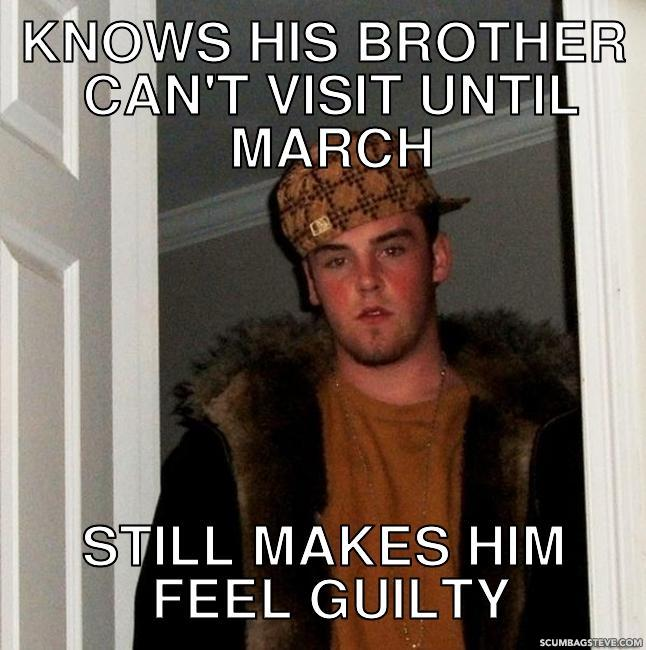 Knows his brother can t visit until march still makes him feel guilty 1ca4d3