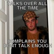 Talks over all the time complains you dont talk enough cacb94