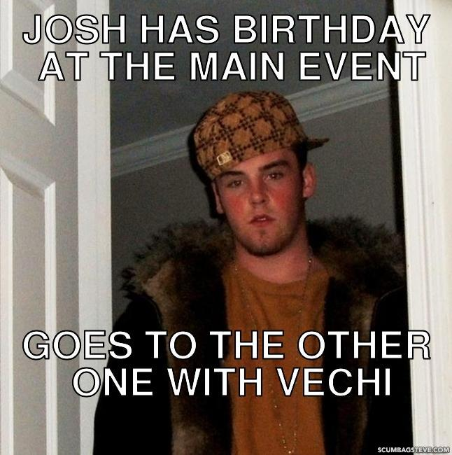 Josh has birthday at the main event goes to the other one with vechi 50d904