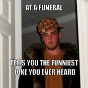 At a funeral tells you the funniest joke you ever heard 658f32