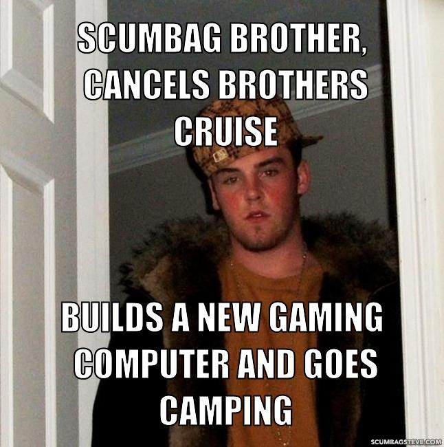 Scumbag brother cancels brothers cruise builds a new gaming computer and goes camping 8fe01d