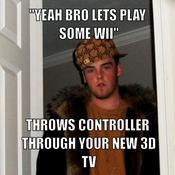 Yeah bro lets play some wii throws controller through your new 3d tv 316286