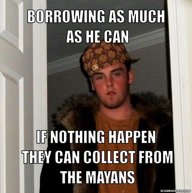Borrowing as much as he can if nothing happen they can collect from the mayans c26d47