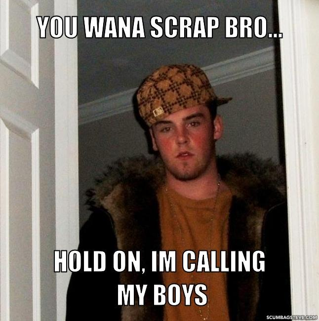 You wana scrap bro hold on im calling my boys 41a1b3