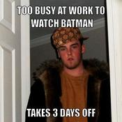 Too busy at work to watch batman takes 3 days off 581ce8