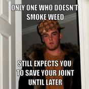 Only one who doesn t smoke weed still expects you to save your joint until later 9862d5