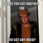 Hears you got another job you got any weed 1a87cd