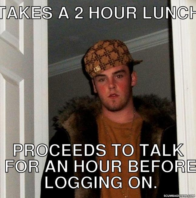 Takes a 2 hour lunch proceeds to talk for an hour before logging on c13e3f