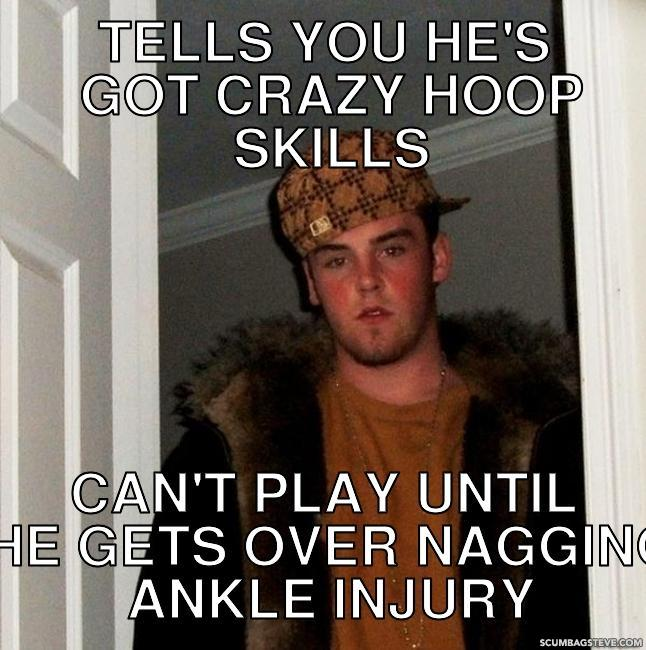 tells you he s got crazy hoop skills can t play until he gets over nagging ankle injury dafa0b scumbag steve meme generator scumbag steve