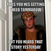 Tells you hes getting weed tommarow but you heard that story yesterday a09298