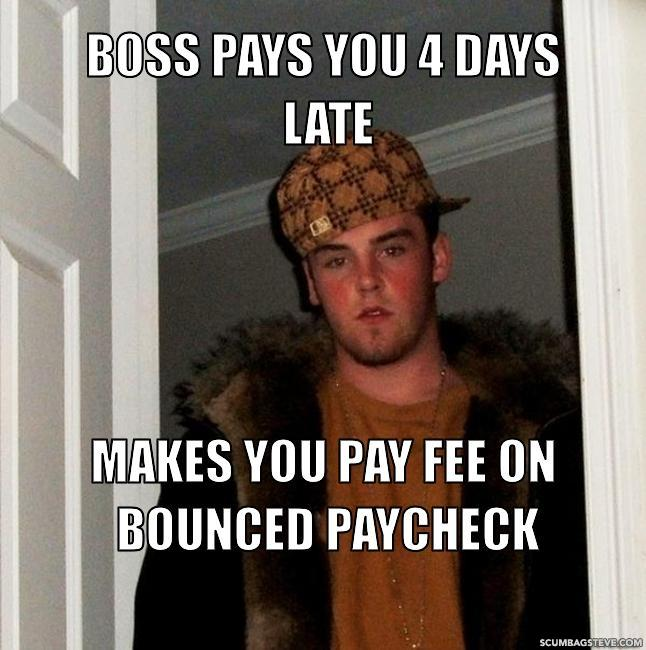 Boss pays you 4 days late makes you pay fee on bounced paycheck 7904d7