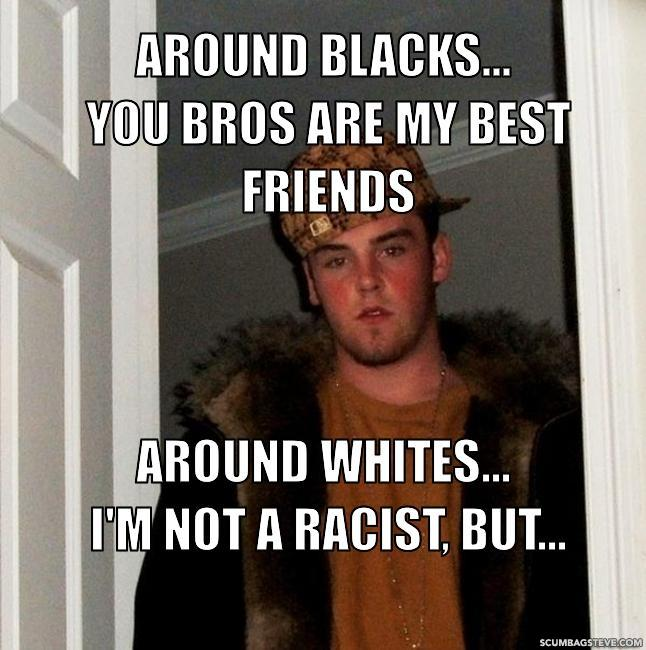 Around blacks you bros are my best friends around whites i m not a racist but dbcd69