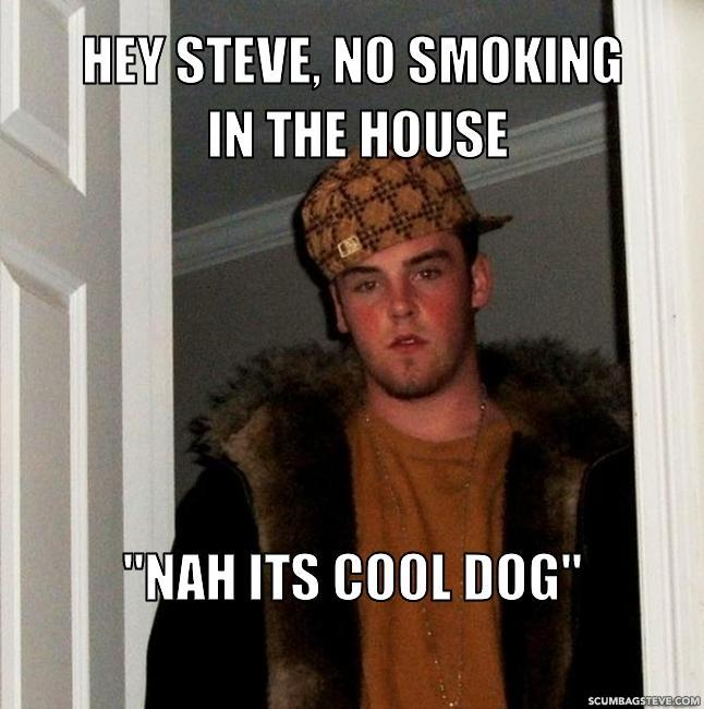 Hey steve no smoking in the house nah its cool dog