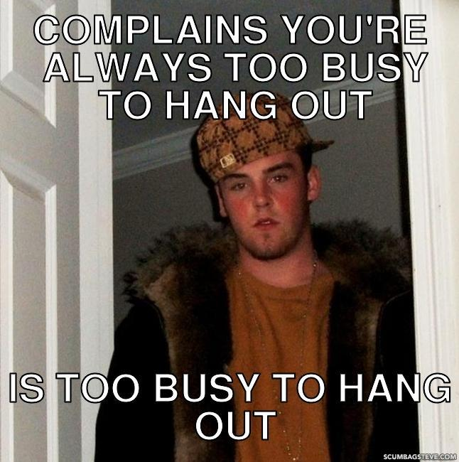 Complains you re always too busy to hang out is too busy to hang out 55e0de