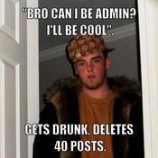 Bro can i be admin i ll be cool gets drunk deletes 40 posts b4ecb4