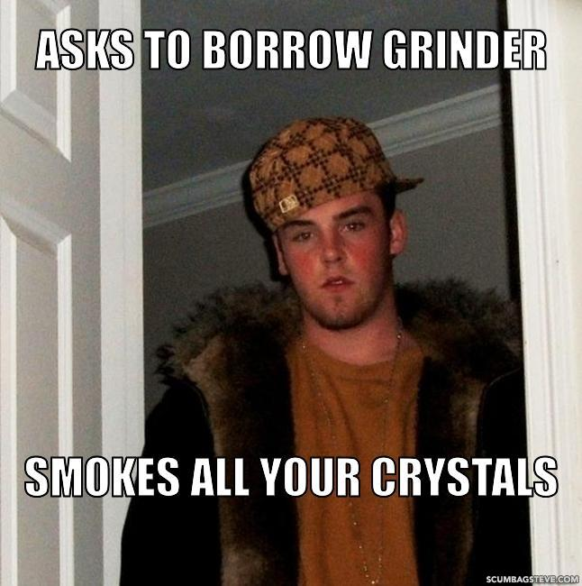 Asks to borrow grinder smokes all your crystals 5051ec