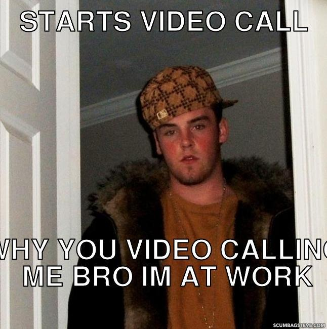Starts video call why you video calling me bro im at work 797edd