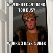 Naw bro i cant hang too busy works 3 days a week 92bc66