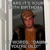 Hears it s your 30th birthday 1st words damn you re old 768a4d
