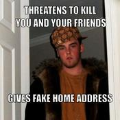 Threatens to kill you and your friends gives fake home address 69539e