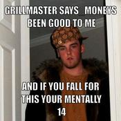 Grillmaster says moneys been good to me and if you fall for this your mentally 14 f90957
