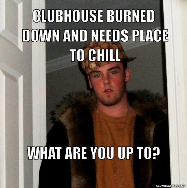 Clubhouse burned down and needs place to chill what are you up to faec82