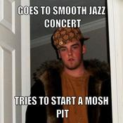 Goes to smooth jazz concert tries to start a mosh pit e9ae0d
