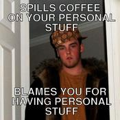 Spills coffee on your personal stuff blames you for having personal stuff ff5895