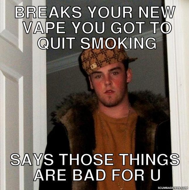 Breaks your new vape you got to quit smoking says those things are bad for u 4d8a47