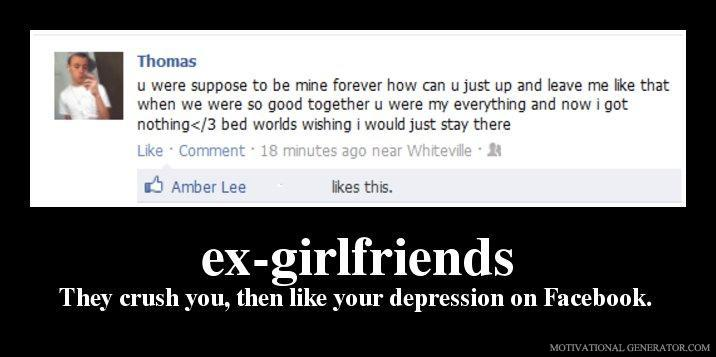 Ex girlfriends they crush you then like your depression on facebook 175c0f
